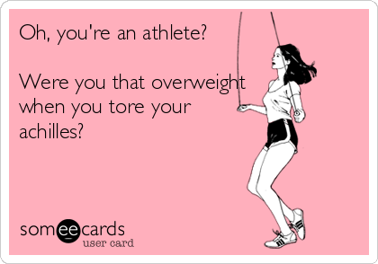 Oh, you're an athlete?  Were you that overweight when you tore your achilles?