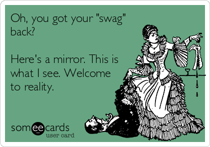 "Oh, you got your ""swag"" back?  Here's a mirror. This is what I see. Welcome to reality."