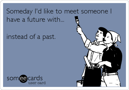 Someday I'd like to meet someone I have a future with...  instead of a past.