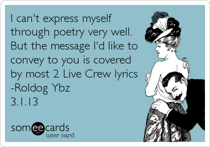 I can't express myself through poetry very well. But the message I'd like to convey to you is covered by most 2 Live Crew lyrics -Roldog Ybz<br