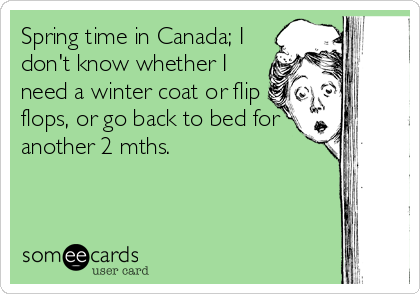 Spring time in Canada; I don't know whether I need a winter coat or flip flops, or go back to bed for another 2 mths.