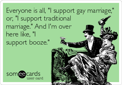 "Everyone is all, ""I support gay marriage,"" or, ""I support traditional marriage."" And I'm over here like, ""I support booze."""