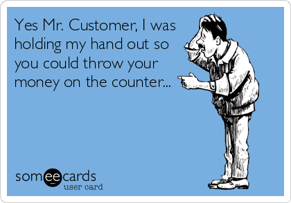Yes Mr. Customer, I was holding my hand out so you could throw your money on the counter...