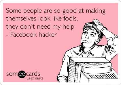 Some people are so good at making themselves look like fools, they don't need my help - Facebook hacker