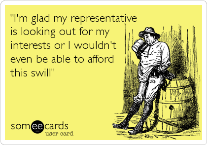"""""""I'm glad my representative is looking out for my interests or I wouldn't even be able to afford this swill"""""""