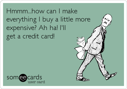 Hmmm...how can I make everything I buy a little more expensive? Ah ha! I'll get a credit card!
