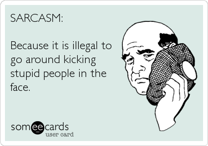 SARCASM:  Because it is illegal to go around kicking stupid people in the face.