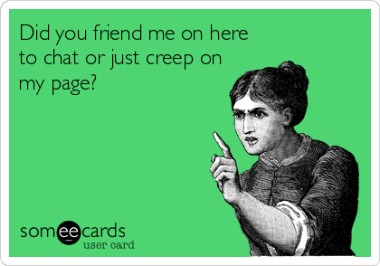 Did you friend me on here to chat or just creep on my page?