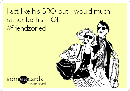 I act like his BRO but I would much rather be his HOE #friendzoned