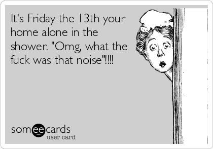 """It's Friday the 13th your home alone in the shower. """"Omg, what the fuck was that noise""""!!!!"""