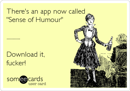 "There's an app now called  ""Sense of Humour""  ...........  Download it,  fucker!"