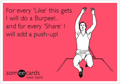 For every 'Like' this gets I will do a Burpee!...        and for every 'Share' I will add a push-up!