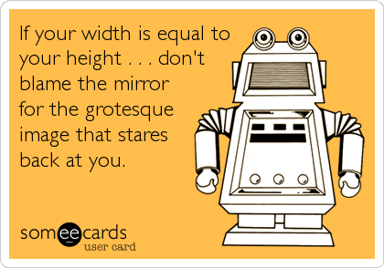 If your width is equal to your height . . . don't blame the mirror for the grotesque image that stares back at you.