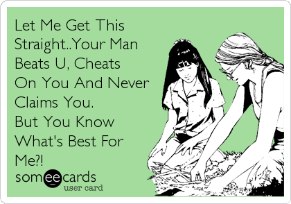 Let Me Get This Straight..Your Man Beats U, Cheats On You And Never Claims You. But You Know What's Best For Me?!