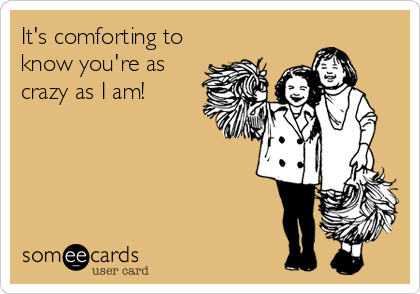 It's comforting to know you're as crazy as I am!
