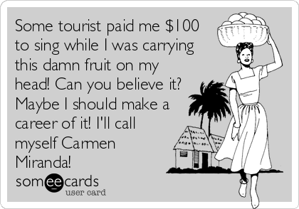 Some tourist paid me $100 to sing while I was carrying this damn fruit on my head! Can you believe it? Maybe I should make a career of it! I'll call myself Carmen Miranda!