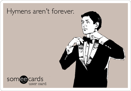 Hymens aren't forever.