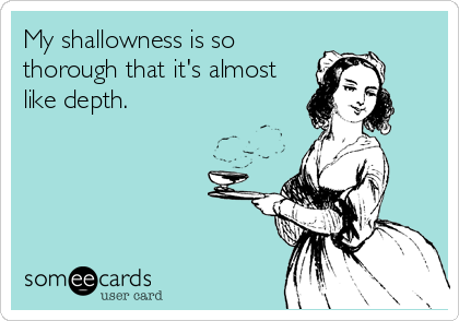 My shallowness is so thorough that it's almost like depth.