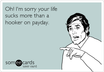 Oh! I'm sorry your life sucks more than a hooker on payday.