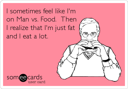 I sometimes feel like I'm on Man vs. Food.  Then I realize that I'm just fat and I eat a lot.