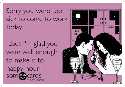 Sorry you were too sick to come to work today.  ....but I'm glad you were well enough to make it to happy hour!