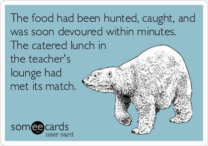 The food had been hunted, caught, and was soon devoured within minutes. The catered lunch in the teacher's lounge had met its match.