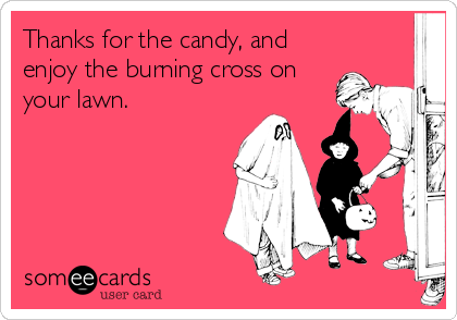 Thanks for the candy, and enjoy the burning cross on your lawn.