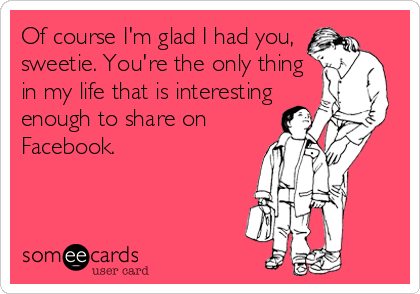 Of course I'm glad I had you, sweetie. You're the only thing in my life that is interesting enough to share on Facebook.