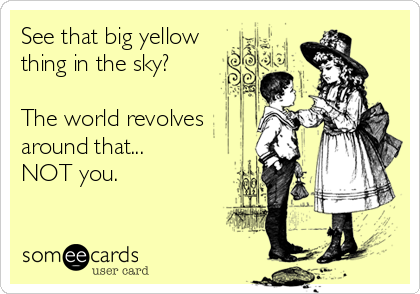 See that big yellow thing in the sky?  The world revolves around that... NOT you.