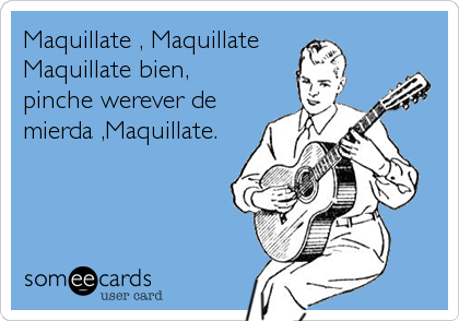 Maquillate , Maquillate Maquillate bien, pinche werever de  mierda ,Maquillate.