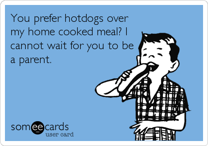 You prefer hotdogs over my home cooked meal? I cannot wait for you to be a parent.