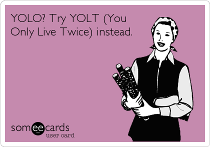 YOLO? Try YOLT (You Only Live Twice) instead.