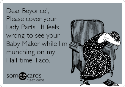 Dear Beyonce', Please cover your Lady Parts.  It feels wrong to see your  Baby Maker while I'm munching on my Half-time Taco.