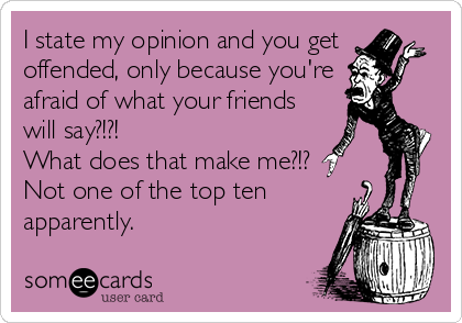 I state my opinion and you get offended, only because you're  afraid of what your friends will say?!?!  What does that make me?!? Not one of the top ten apparently.