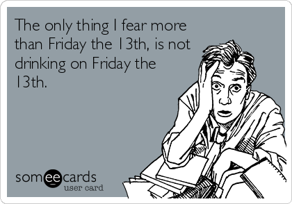 The only thing I fear more than Friday the 13th, is not drinking on Friday the 13th.