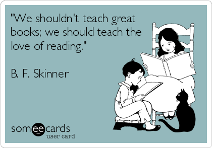 """""""We shouldn't teach great books; we should teach the love of reading.""""  B. F. Skinner"""
