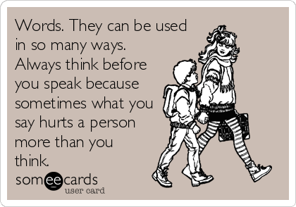 Words. They can be used in so many ways. Always think before you speak because sometimes what you say hurts a person more than you think.