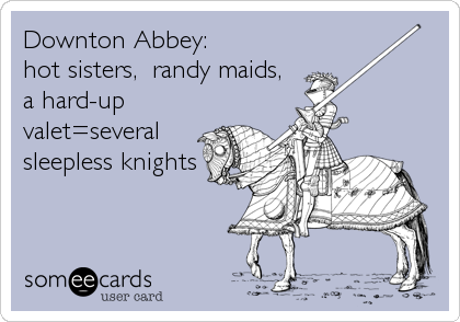 Downton Abbey:   hot sisters,  randy maids, a hard-up valet=several sleepless knights