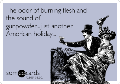 The odor of burning flesh and the sound of gunpowder...just another American holiday...