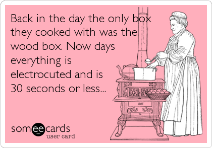 Back in the day the only box they cooked with was the wood box. Now days everything is electrocuted and is 30 seconds or less...