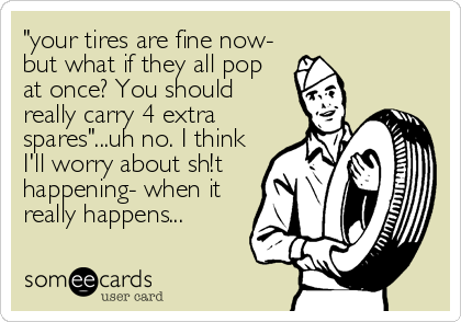 """your tires are fine now- but what if they all pop at once? You should really carry 4 extra spares""...uh no. I think I'll worry about sh!t<b"