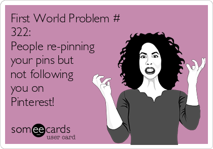 First World Problem # 322: People re-pinning your pins but not following you on  Pinterest!