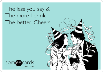 The less you say &  The more I drink  The better. Cheers