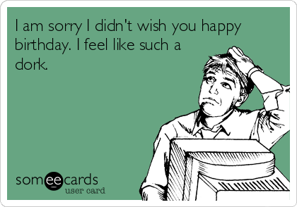 I am sorry I didn't wish you happy birthday. I feel like such a dork.