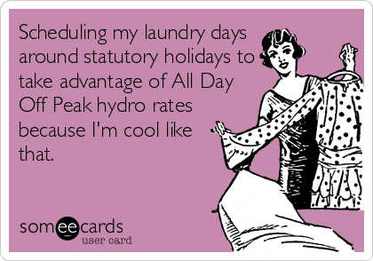 Scheduling my laundry days  around statutory holidays to take advantage of All Day Off Peak hydro rates because I'm cool like that.