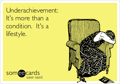 Underachievement:  It's more than a condition.  It's a lifestyle.