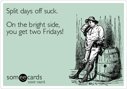 Split days off suck.  On the bright side,  you get two Fridays!