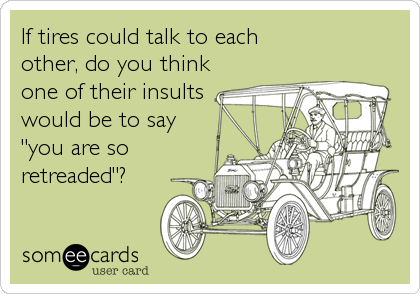 "If tires could talk to each other, do you think one of their insults would be to say  ""you are so  retreaded""?"
