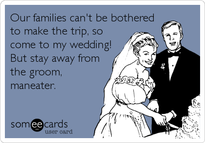 Our families can't be botheredto make the trip, socome to my wedding!But stay away fromthe groom,maneater.