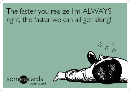 The faster you realize I'm ALWAYS right, the faster we can all get along!